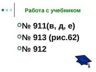 Работа с учебником № 911(в, д, е) № 913 (рис.62) № 912