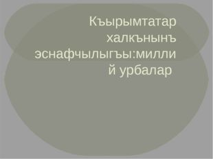 Къырымтатар халкънынъ эснафчылыгъы:миллий урбалар