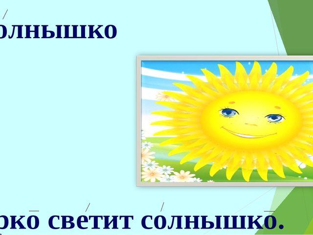 Солнышко Ярко светит солнышко.