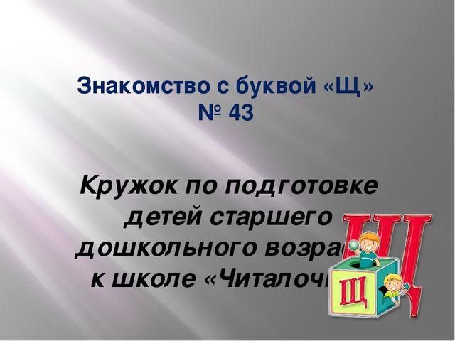 Знакомство с буквой «Щ» № 43 Кружок по подготовке детей старшего дошкольного...