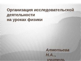 Организация исследовательской деятельности на уроках физики Алметьева Н.А..,