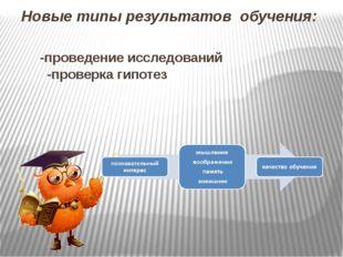 Новые типы результатов обучения: -проведение исследований -проверка гипотез