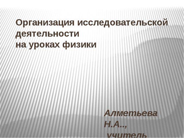 Организация исследовательской деятельности на уроках физики Алметьева Н.А..,...