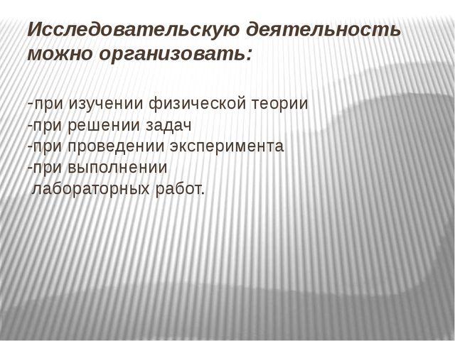 Исследовательскую деятельность можно организовать: -при изучении физической т...