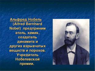Альфред Нобель (Alfred Bernhard Nobel)предприниматель, химик, создатель дин