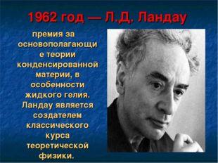 1962 год— Л.Д. Ландау премия за основополагающие теории конденсированной мат