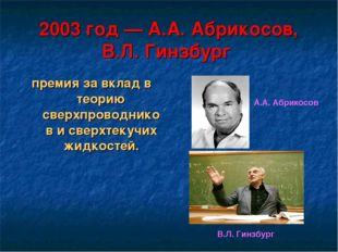 2003 год— А.А. Абрикосов, В.Л. Гинзбург премия за вклад в теорию сверхпровод