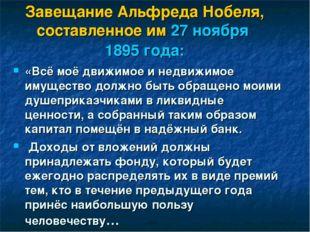 Завещание Альфреда Нобеля, составленное им 27 ноября 1895 года: «Всё моё движ