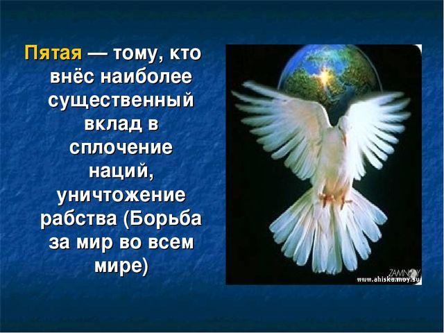Пятая— тому, кто внёс наиболее существенный вклад в сплочение наций, уничтож...