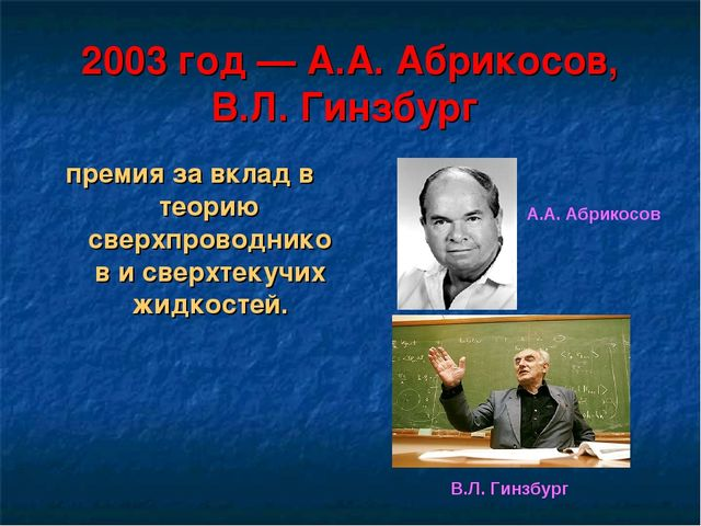 2003 год— А.А. Абрикосов, В.Л. Гинзбург премия за вклад в теорию сверхпровод...