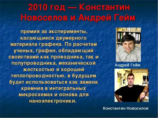2010 год — Константин Новоселов и Андрей Гейм премия за эксперименты, касающи...