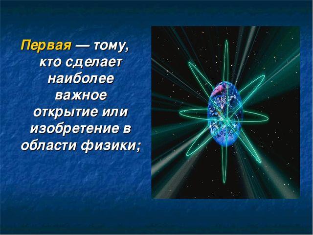 Первая— тому, кто сделает наиболее важное открытие или изобретение в области...