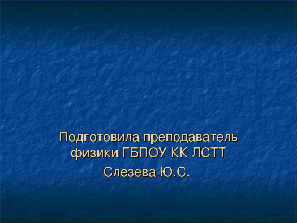 Подготовила преподаватель физики ГБПОУ КК ЛСТТ Слезева Ю.С.
