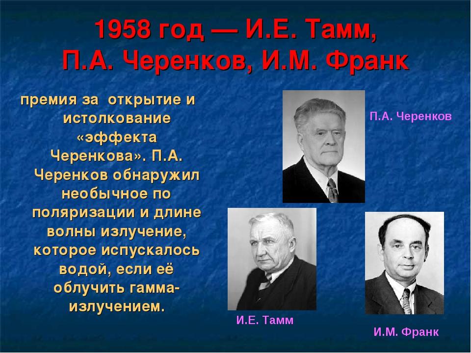 1958 год— И.Е. Тамм, П.А. Черенков, И.М. Франк премия за открытие и истолков...