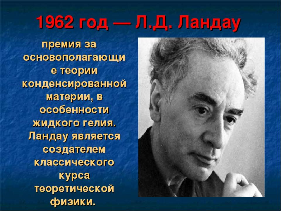 1962 год— Л.Д. Ландау премия за основополагающие теории конденсированной мат...