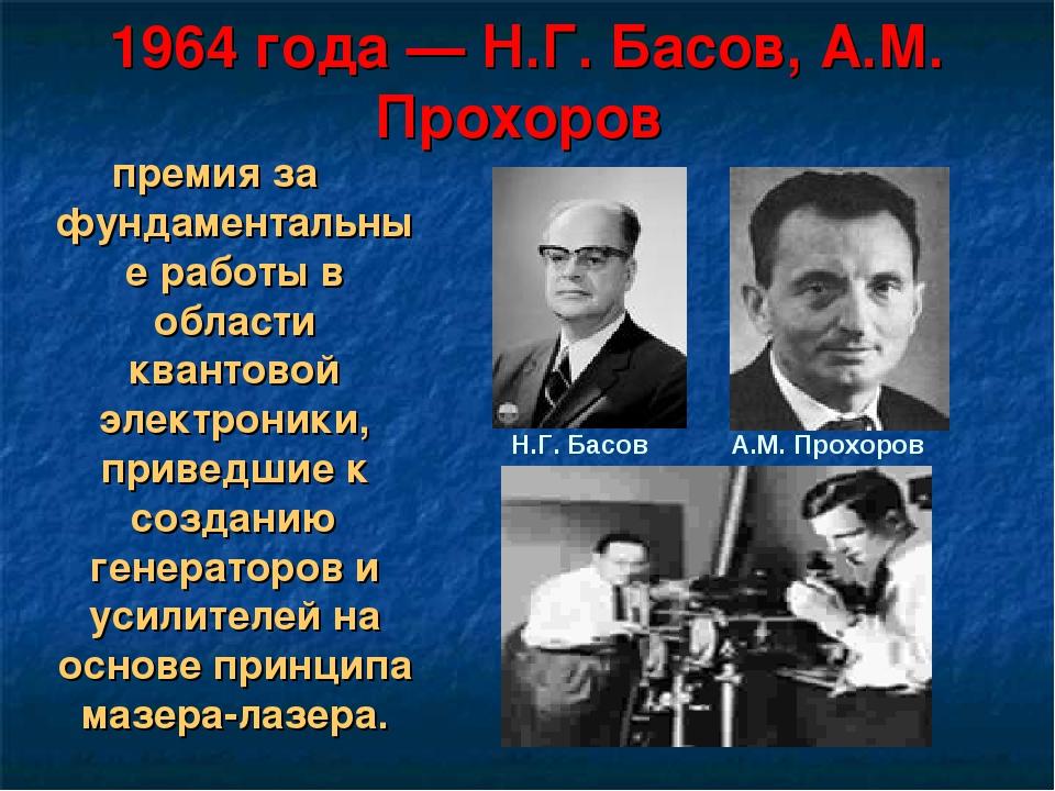 1964 года— Н.Г. Басов, А.М. Прохоров премия за фундаментальные работы в обла...