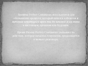 Времена Perfect Continuous используются для обозначения процесса, который на