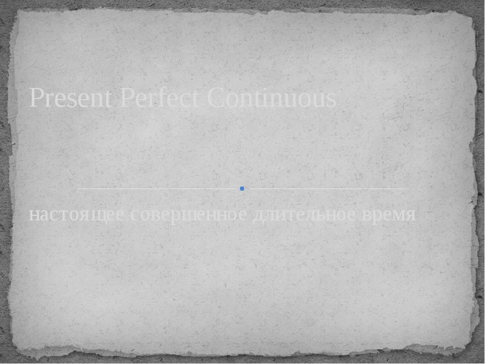 настоящее совершенное длительное время Present Perfect Continuous