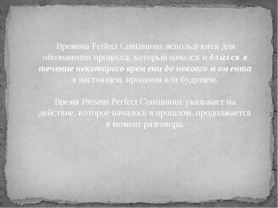 Времена Perfect Continuous используются для обозначения процесса, который на...