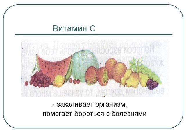 Витамин С - закаливает организм, помогает бороться с болезнями