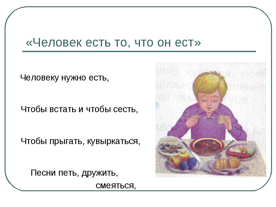 «Человек есть то, что он ест» Человеку нужно есть, Чтобы встать и чтобы сесть...