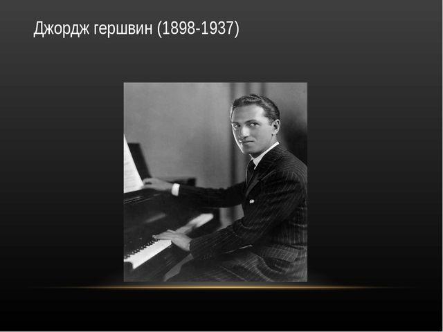 Джордж гершвин (1898-1937)
