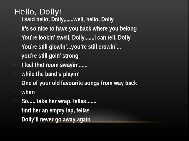 Hello, Dolly! I said hello, Dolly,......well, hello, Dolly It's so nice to ha...