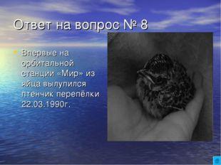 Ответ на вопрос № 8 Впервые на орбитальной станции «Мир» из яйца вылупился пт