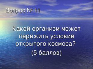 Вопрос № 11 Какой организм может пережить условие открытого космоса? (5 баллов)