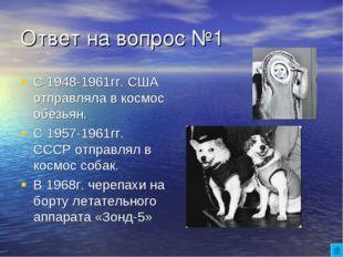 Ответ на вопрос №1 С 1948-1961гг. США отправляла в космос обезьян. С 1957-196