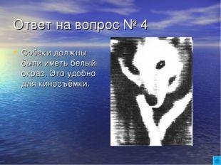 Ответ на вопрос № 4 Собаки должны были иметь белый окрас. Это удобно для кино