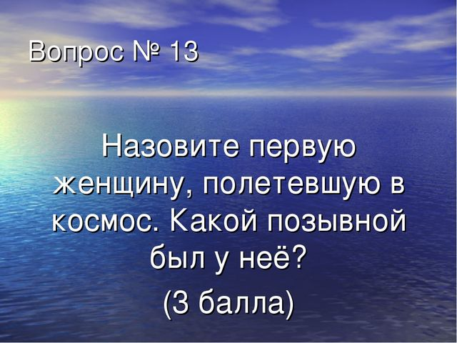 Вопрос № 13 Назовите первую женщину, полетевшую в космос. Какой позывной был...