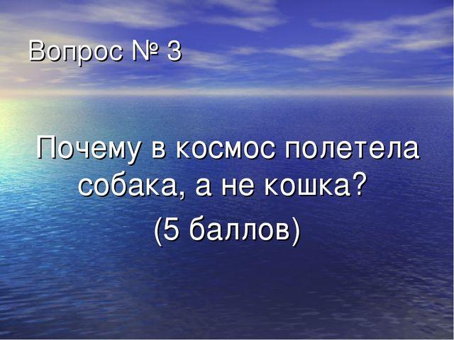 Вопрос № 3 Почему в космос полетела собака, а не кошка? (5 баллов)
