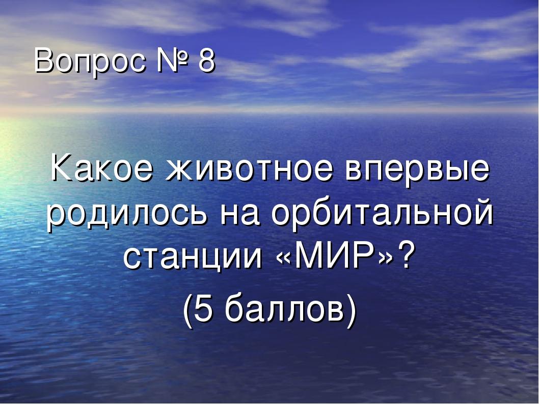 Вопрос № 8 Какое животное впервые родилось на орбитальной станции «МИР»? (5 б...