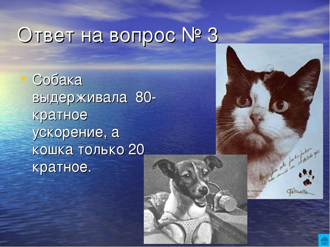 Ответ на вопрос № 3 Собака выдерживала 80-кратное ускорение, а кошка только 2...