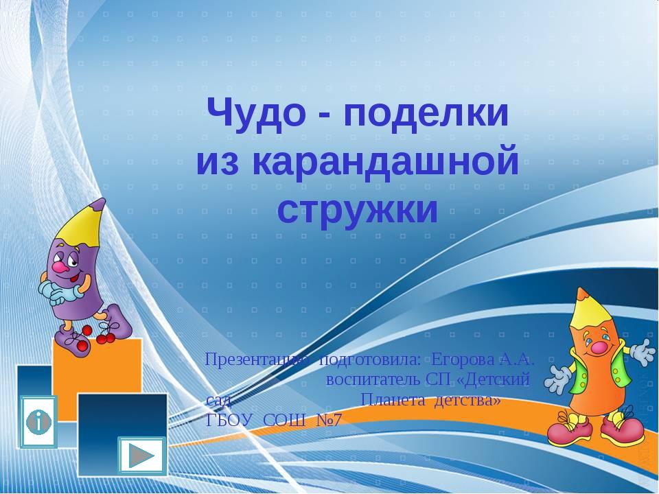 Чудо - поделки из карандашной стружки Презентацию подготовила: Егорова А.А. в...