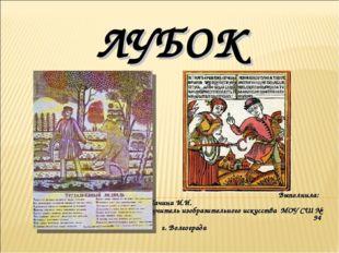 ЛУБОК Выполнила: Пачина И.И. учитель изобразительного искусства МОУ СШ № 94 г