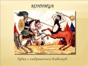 КОННИЦА Лубки с изображением всадников.