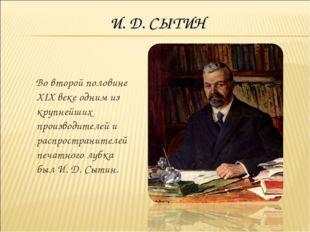 И. Д. СЫТИН Во второй половине XIX веке одним из крупнейших производителей и