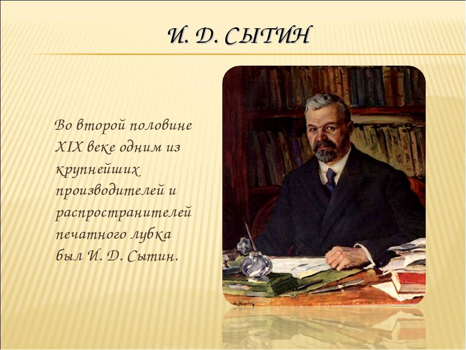 И. Д. СЫТИН Во второй половине XIX веке одним из крупнейших производителей и...