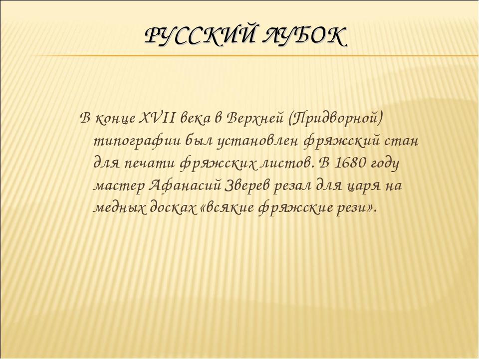 РУССКИЙ ЛУБОК В конце XVII века в Верхней (Придворной) типографии был установ...