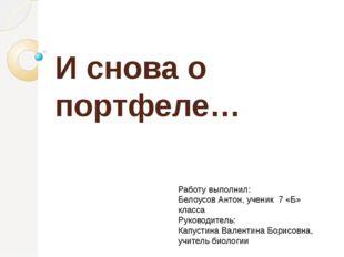 И снова о портфеле… Работу выполнил: Белоусов Антон, ученик 7 «Б» класса Руко