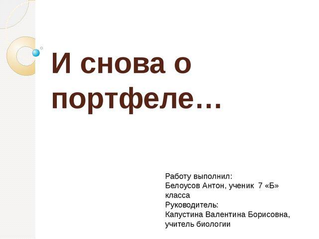 И снова о портфеле… Работу выполнил: Белоусов Антон, ученик 7 «Б» класса Руко...