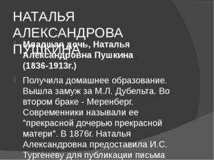 НАТАЛЬЯ АЛЕКСАНДРОВА ПУШКИНА Младшая дочь, Наталья Александровна Пушкина (18