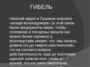 ГИБЕЛЬ Николай видел в Пушкине опасного «вождя вольнодумцев» (в этой связи бы