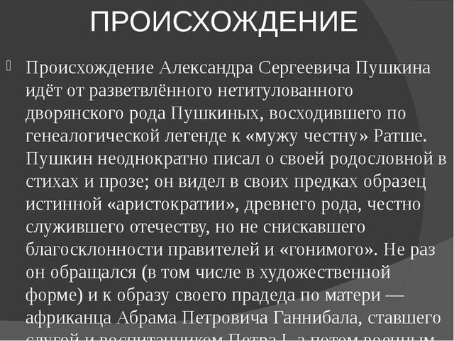 ПРОИСХОЖДЕНИЕ Происхождение Александра Сергеевича Пушкина идёт от разветвлённ...
