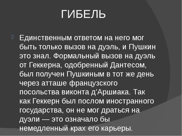 ГИБЕЛЬ Единственным ответом на него мог быть только вызов на дуэль, и Пушкин...