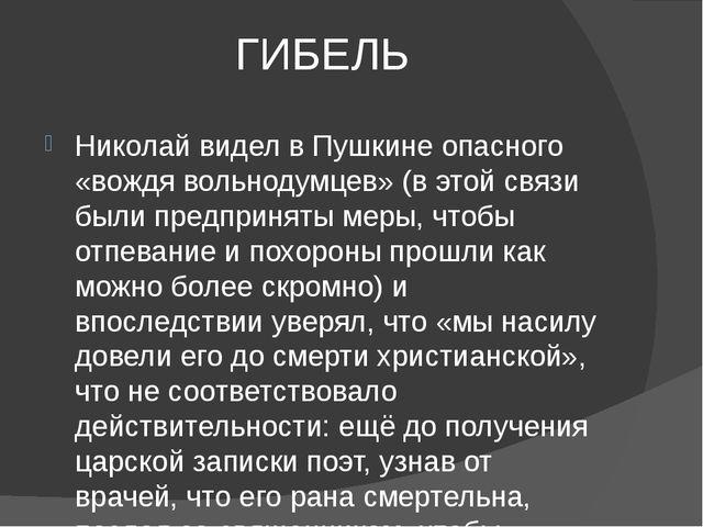 ГИБЕЛЬ Николай видел в Пушкине опасного «вождя вольнодумцев» (в этой связи бы...