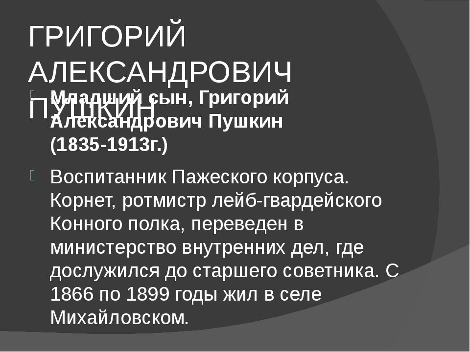 ГРИГОРИЙ АЛЕКСАНДРОВИЧ ПУШКИН Младший сын, Григорий Александрович Пушкин (18...