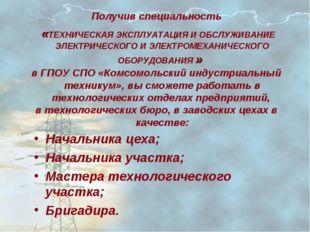 Получив специальность «ТЕХНИЧЕСКАЯ ЭКСПЛУАТАЦИЯ И ОБСЛУЖИВАНИЕ ЭЛЕКТРИЧЕСКОГО